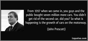 quote-from-1997-when-we-came-in-you-guys-and-the-public-bought-seven-million-more-cars-you-didn-t-get-john-prescott-148458